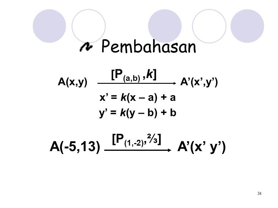 Pembahasan A(-5,13) A'(x' y') [P(1,-2),⅔] [P(a,b) ,k] A(x,y) A'(x',y')